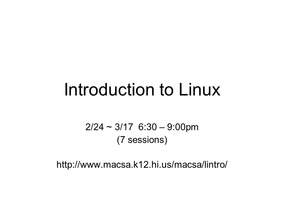 Introduction to Linux 2/24 ~ 3/17 6:30 – 9:00pm (7 sessions) http://www.macsa.k12.hi.us/macsa/lintro/