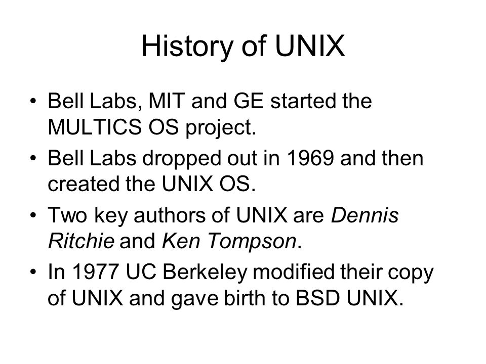 History of UNIX Bell Labs, MIT and GE started the MULTICS OS project. Bell Labs dropped out in 1969 and then created the UNIX OS. Two key authors of U