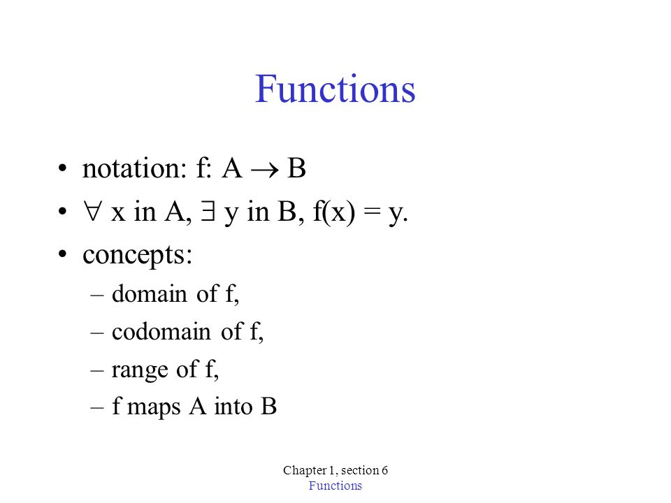 Chapter 1, section 6 Functions notation: f: A B x in A, y in B, f(x) = y. concepts: –domain of f, –codomain of f, –range of f, –f maps A into B