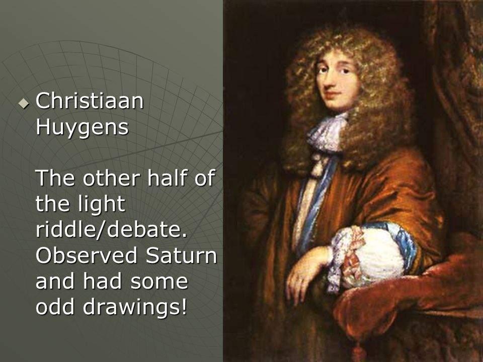 Christiaan Huygens The other half of the light riddle/debate. Observed Saturn and had some odd drawings! Christiaan Huygens The other half of the ligh