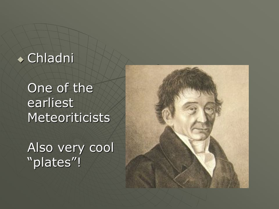 Chladni One of the earliest Meteoriticists Also very cool plates! Chladni One of the earliest Meteoriticists Also very cool plates!