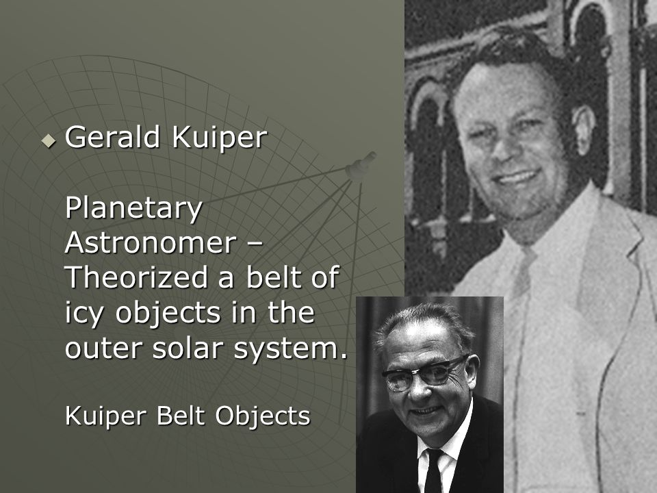Gerald Kuiper Planetary Astronomer – Theorized a belt of icy objects in the outer solar system. Kuiper Belt Objects Gerald Kuiper Planetary Astronomer
