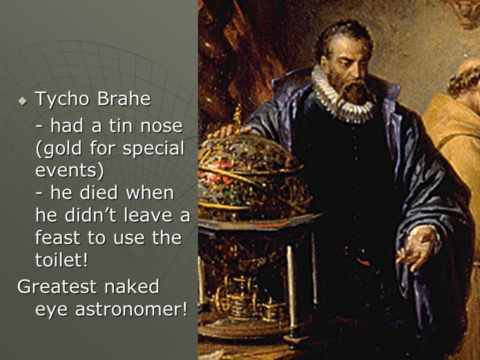 Tycho Brahe Tycho Brahe - had a tin nose (gold for special events) - he died when he didnt leave a feast to use the toilet! Greatest naked eye astrono