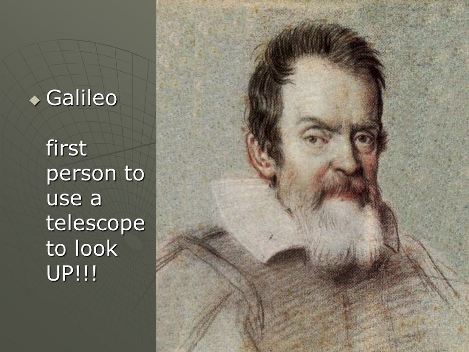 Galileo first person to use a telescope to look UP!!! Galileo first person to use a telescope to look UP!!!
