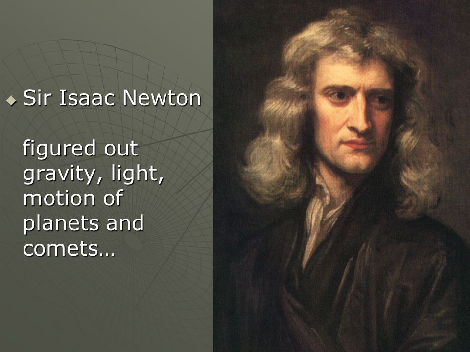 Sir Isaac Newton figured out gravity, light, motion of planets and comets… Sir Isaac Newton figured out gravity, light, motion of planets and comets…