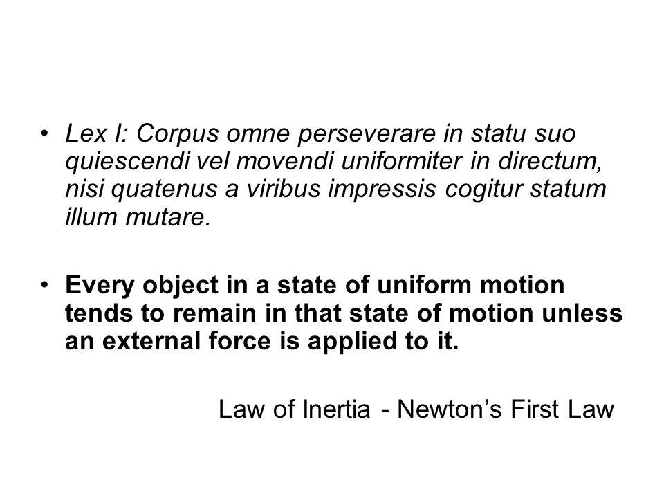 Lex I: Corpus omne perseverare in statu suo quiescendi vel movendi uniformiter in directum, nisi quatenus a viribus impressis cogitur statum illum mut