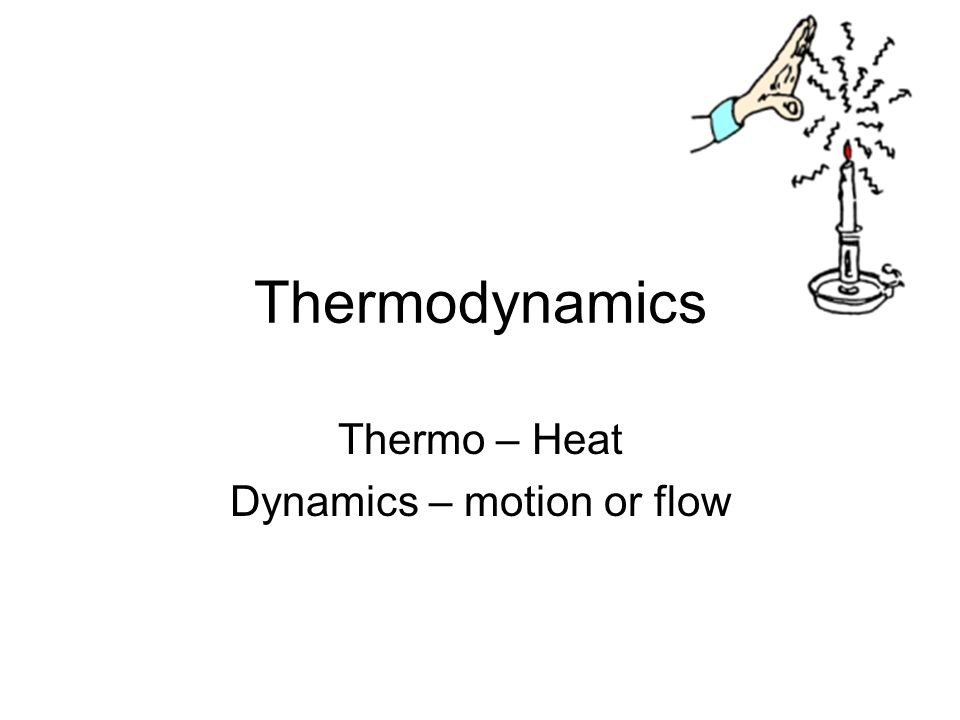Thermodynamics Thermo – Heat Dynamics – motion or flow