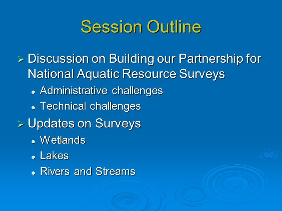 Session Outline Discussion on Building our Partnership for National Aquatic Resource Surveys Discussion on Building our Partnership for National Aquatic Resource Surveys Administrative challenges Administrative challenges Technical challenges Technical challenges Updates on Surveys Updates on Surveys Wetlands Wetlands Lakes Lakes Rivers and Streams Rivers and Streams
