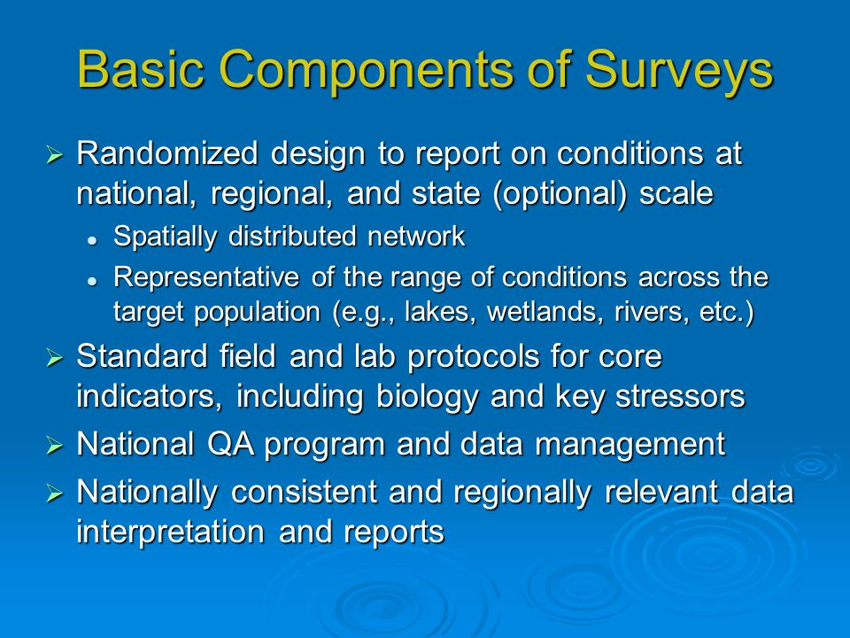Basic Components of Surveys Randomized design to report on conditions at national, regional, and state (optional) scale Randomized design to report on conditions at national, regional, and state (optional) scale Spatially distributed network Spatially distributed network Representative of the range of conditions across the target population (e.g., lakes, wetlands, rivers, etc.) Representative of the range of conditions across the target population (e.g., lakes, wetlands, rivers, etc.) Standard field and lab protocols for core indicators, including biology and key stressors Standard field and lab protocols for core indicators, including biology and key stressors National QA program and data management National QA program and data management Nationally consistent and regionally relevant data interpretation and reports Nationally consistent and regionally relevant data interpretation and reports
