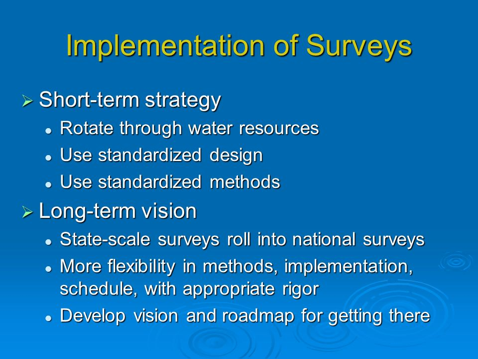 Implementation of Surveys Short-term strategy Short-term strategy Rotate through water resources Rotate through water resources Use standardized design Use standardized design Use standardized methods Use standardized methods Long-term vision Long-term vision State-scale surveys roll into national surveys State-scale surveys roll into national surveys More flexibility in methods, implementation, schedule, with appropriate rigor More flexibility in methods, implementation, schedule, with appropriate rigor Develop vision and roadmap for getting there Develop vision and roadmap for getting there