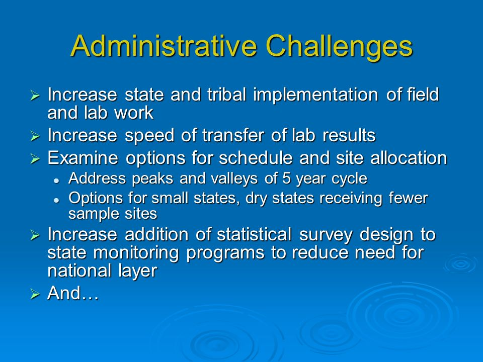 Administrative Challenges Increase state and tribal implementation of field and lab work Increase state and tribal implementation of field and lab work Increase speed of transfer of lab results Increase speed of transfer of lab results Examine options for schedule and site allocation Examine options for schedule and site allocation Address peaks and valleys of 5 year cycle Address peaks and valleys of 5 year cycle Options for small states, dry states receiving fewer sample sites Options for small states, dry states receiving fewer sample sites Increase addition of statistical survey design to state monitoring programs to reduce need for national layer Increase addition of statistical survey design to state monitoring programs to reduce need for national layer And… And…