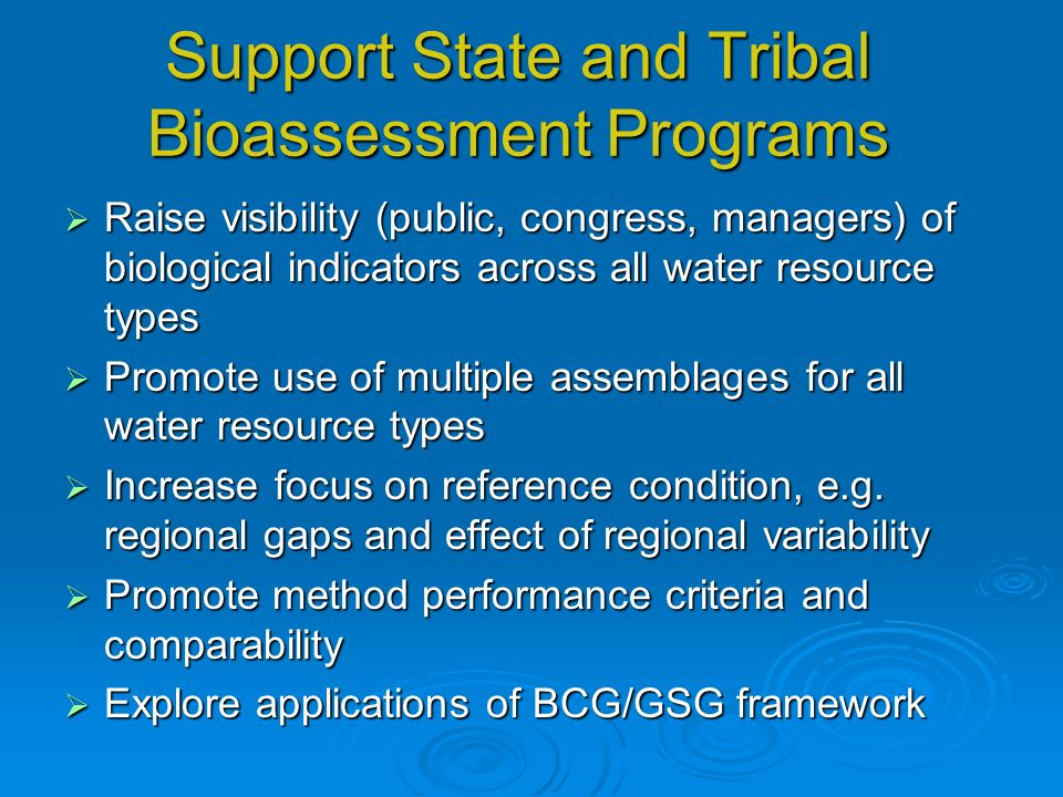 Support State and Tribal Bioassessment Programs Raise visibility (public, congress, managers) of biological indicators across all water resource types Raise visibility (public, congress, managers) of biological indicators across all water resource types Promote use of multiple assemblages for all water resource types Promote use of multiple assemblages for all water resource types Increase focus on reference condition, e.g.