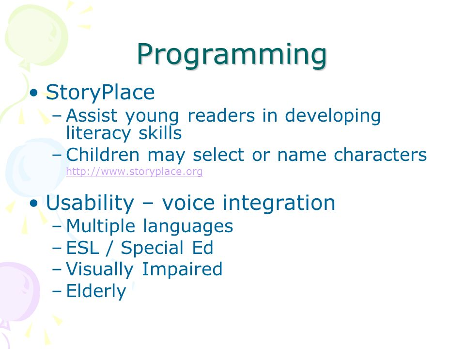 Programming StoryPlace –Assist young readers in developing literacy skills –Children may select or name characters http://www.storyplace.org Usability – voice integration –Multiple languages –ESL / Special Ed –Visually Impaired –Elderly