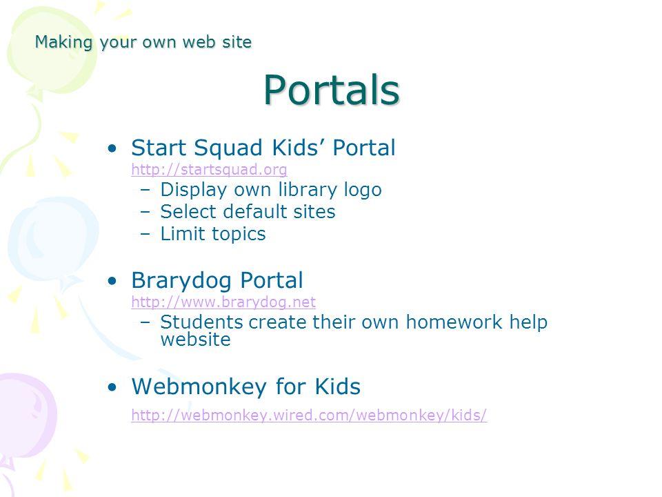 Portals Start Squad Kids Portal http://startsquad.org –Display own library logo –Select default sites –Limit topics Brarydog Portal http://www.brarydog.net –Students create their own homework help website Webmonkey for Kids http://webmonkey.wired.com/webmonkey/kids/ Making your own web site