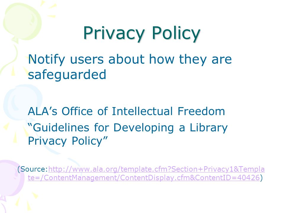 Privacy Policy Notify users about how they are safeguarded ALAs Office of Intellectual Freedom Guidelines for Developing a Library Privacy Policy (Source:http://www.ala.org/template.cfm Section+Privacy1&Templa te=/ContentManagement/ContentDisplay.cfm&ContentID=40426)http://www.ala.org/template.cfm Section+Privacy1&Templa te=/ContentManagement/ContentDisplay.cfm&ContentID=40426