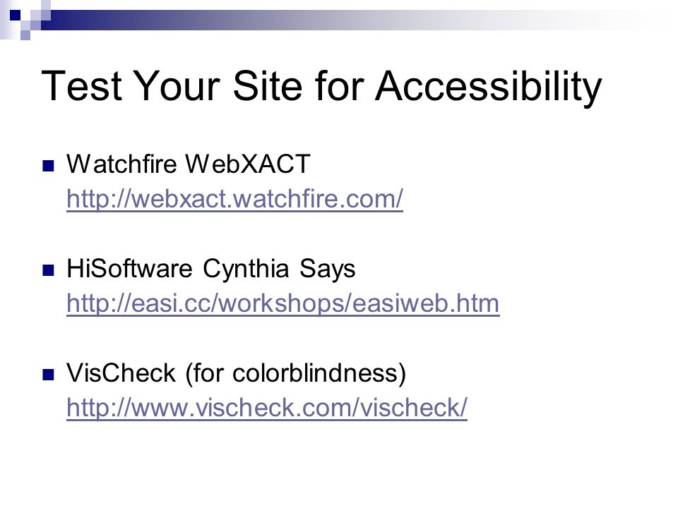 Test Your Site for Accessibility Watchfire WebXACT http://webxact.watchfire.com/ HiSoftware Cynthia Says http://easi.cc/workshops/easiweb.htm VisCheck (for colorblindness) http://www.vischeck.com/vischeck/