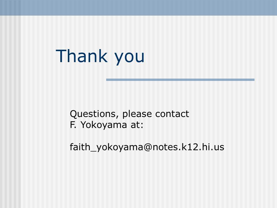 Thank you Questions, please contact F. Yokoyama at: faith_yokoyama@notes.k12.hi.us
