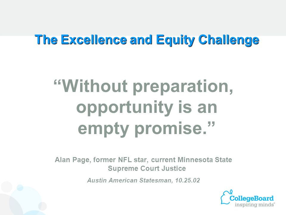 The Excellence and Equity Challenge Without preparation, opportunity is an empty promise. Alan Page, former NFL star, current Minnesota State Supreme