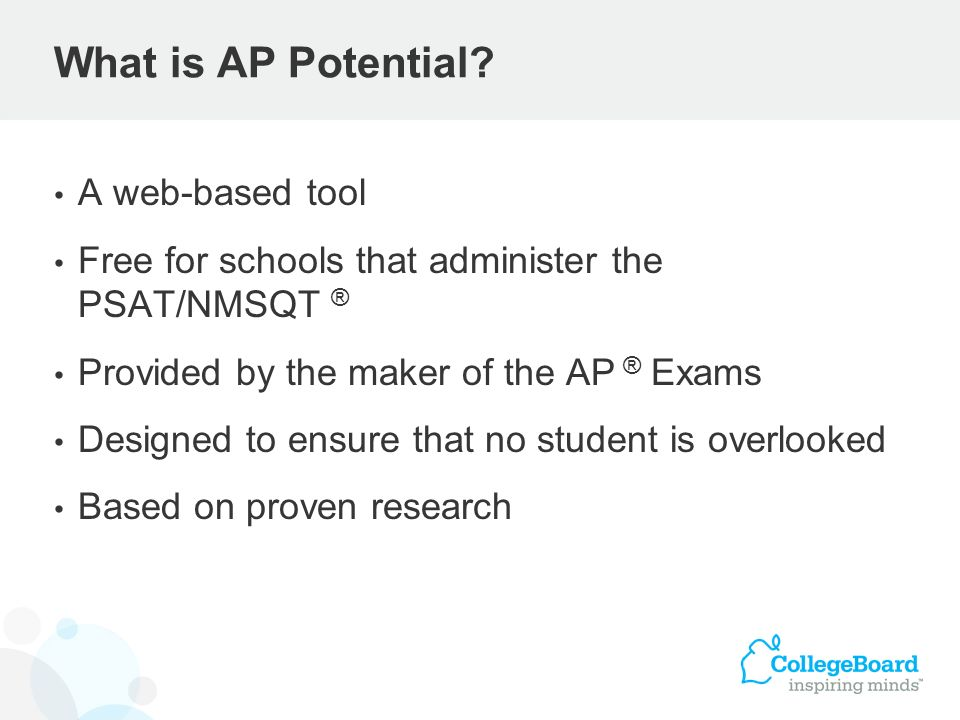 What is AP Potential? A web-based tool Free for schools that administer the PSAT/NMSQT ® Provided by the maker of the AP ® Exams Designed to ensure th