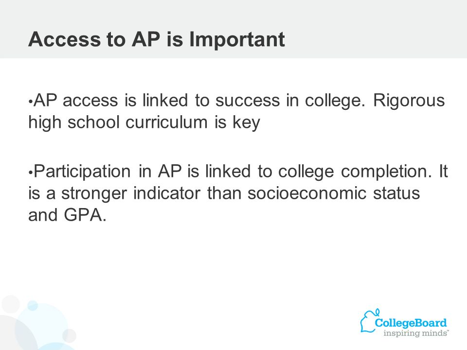 Access to AP is Important AP access is linked to success in college. Rigorous high school curriculum is key Participation in AP is linked to college c