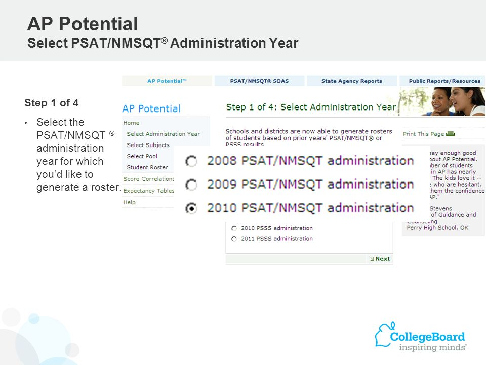 Step 1 of 4 Select the PSAT/NMSQT ® administration year for which youd like to generate a roster. AP Potential Select PSAT/NMSQT ® Administration Year