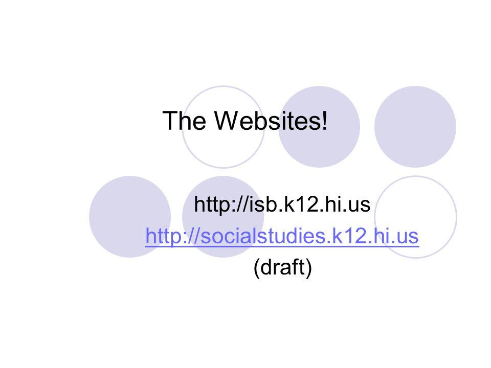 The Websites! http://isb.k12.hi.us http://socialstudies.k12.hi.us (draft)