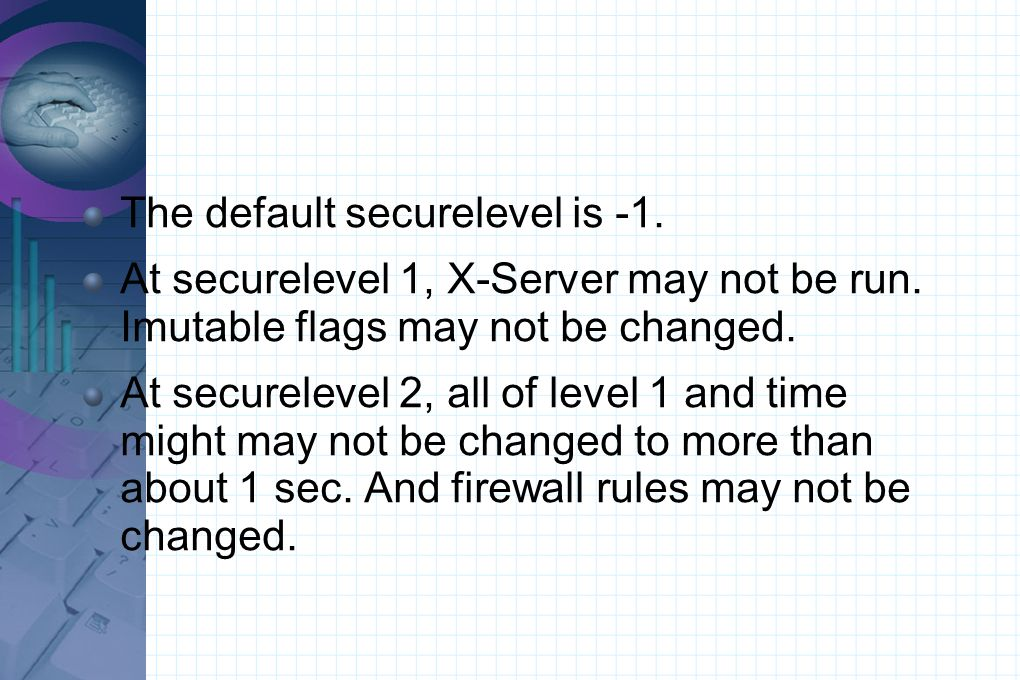The default securelevel is -1. At securelevel 1, X-Server may not be run. Imutable flags may not be changed. At securelevel 2, all of level 1 and time