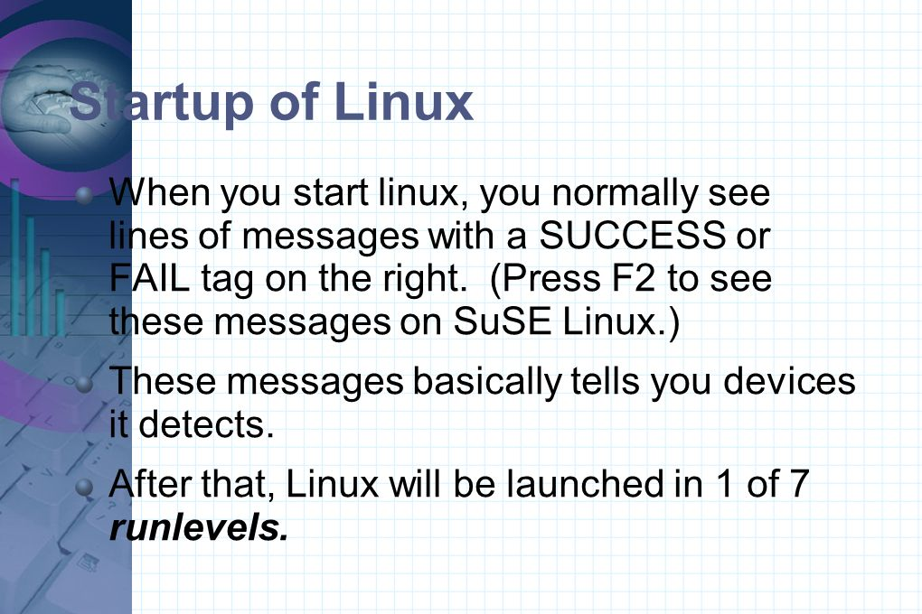 Startup of Linux When you start linux, you normally see lines of messages with a SUCCESS or FAIL tag on the right. (Press F2 to see these messages on