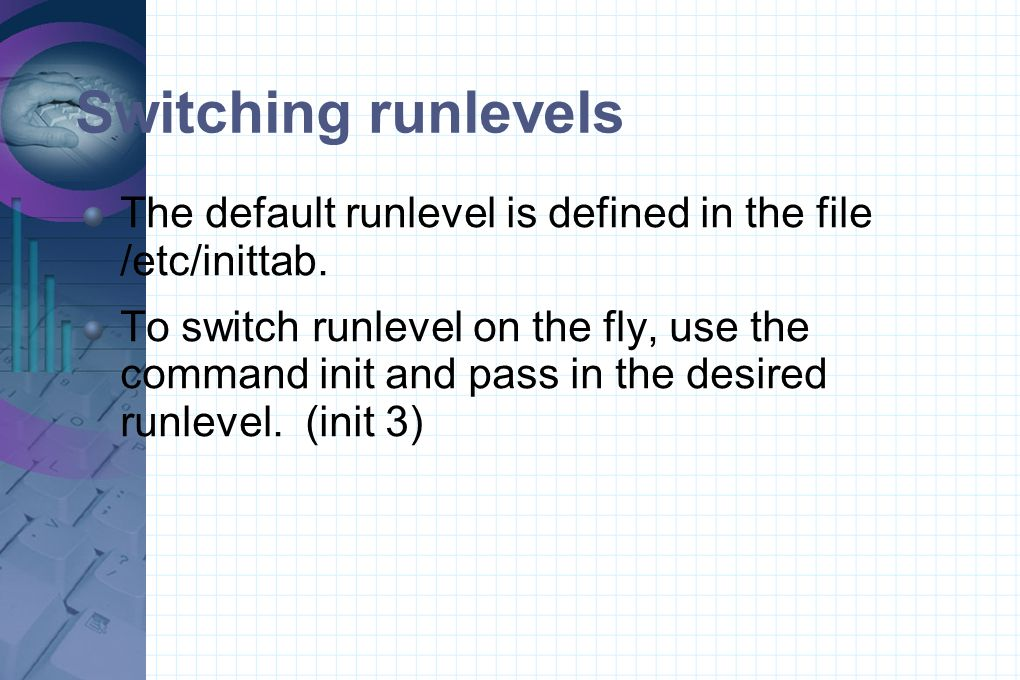 Switching runlevels The default runlevel is defined in the file /etc/inittab. To switch runlevel on the fly, use the command init and pass in the desi