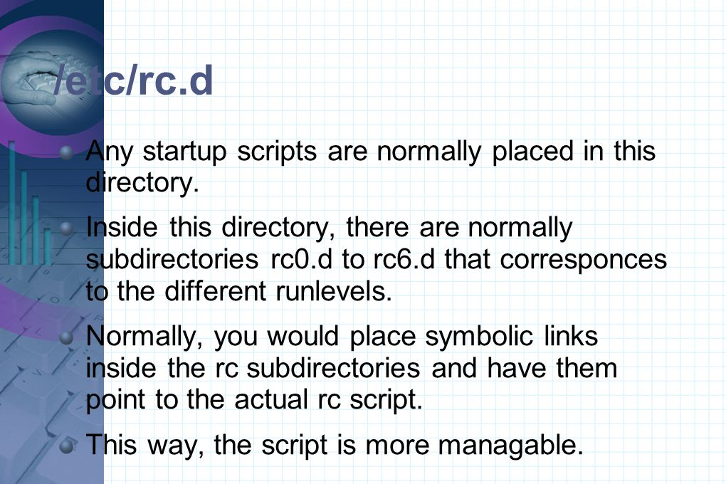 /etc/rc.d Any startup scripts are normally placed in this directory. Inside this directory, there are normally subdirectories rc0.d to rc6.d that corr