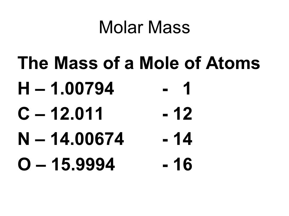 Molar Mass The Mass of a Mole of Atoms H – 1.00794- 1 C – 12.011- 12 N – 14.00674- 14 O – 15.9994- 16