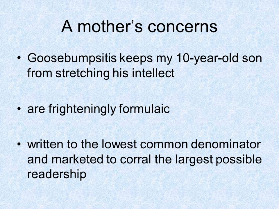 A mothers concerns Goosebumpsitis keeps my 10-year-old son from stretching his intellect are frighteningly formulaic written to the lowest common denominator and marketed to corral the largest possible readership