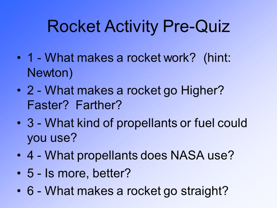 Rocket Activity Pre-Quiz 1 - What makes a rocket work? (hint: Newton) 2 - What makes a rocket go Higher? Faster? Farther? 3 - What kind of propellants