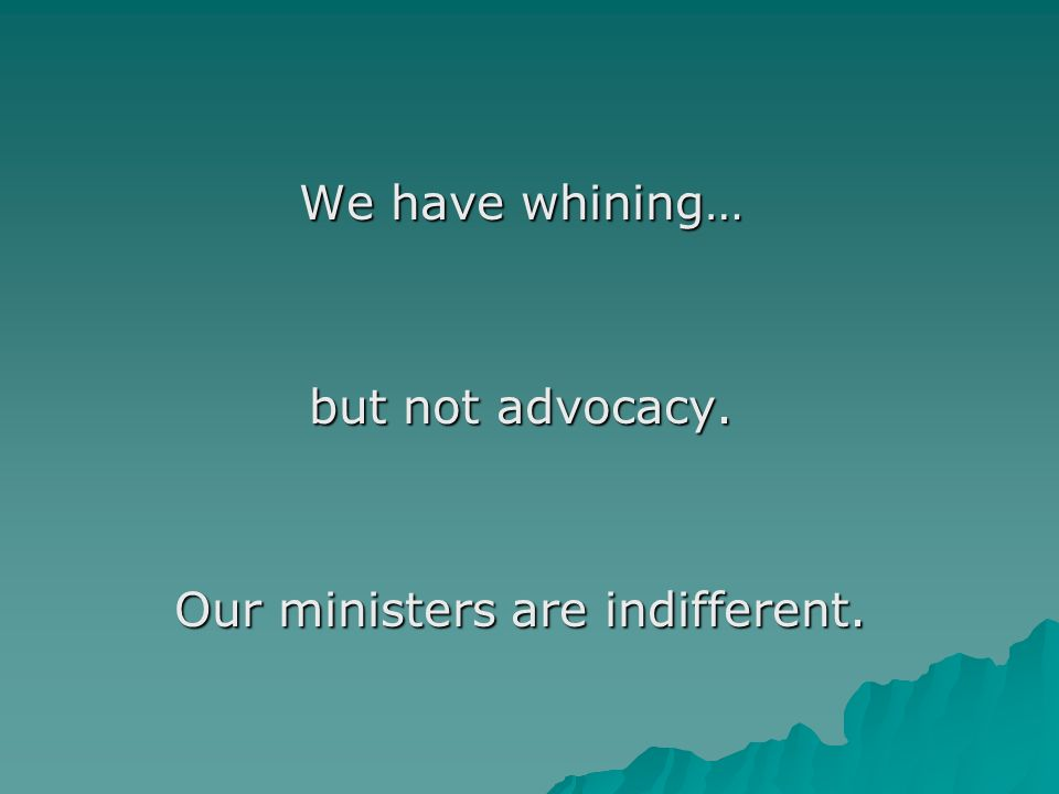 We have whining… but not advocacy. Our ministers are indifferent.