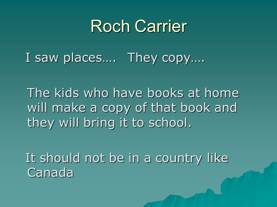 Roch Carrier I saw places….They copy…. I saw places….They copy…. The kids who have books at home will make a copy of that book and they will bring it