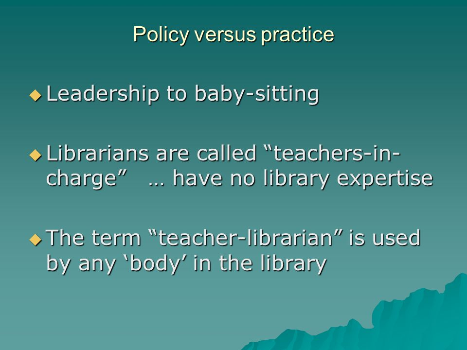 Policy versus practice Leadership to baby-sitting Leadership to baby-sitting Librarians are called teachers-in- charge … have no library expertise Lib