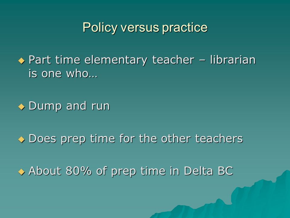 Policy versus practice Part time elementary teacher – librarian is one who… Part time elementary teacher – librarian is one who… Dump and run Dump and