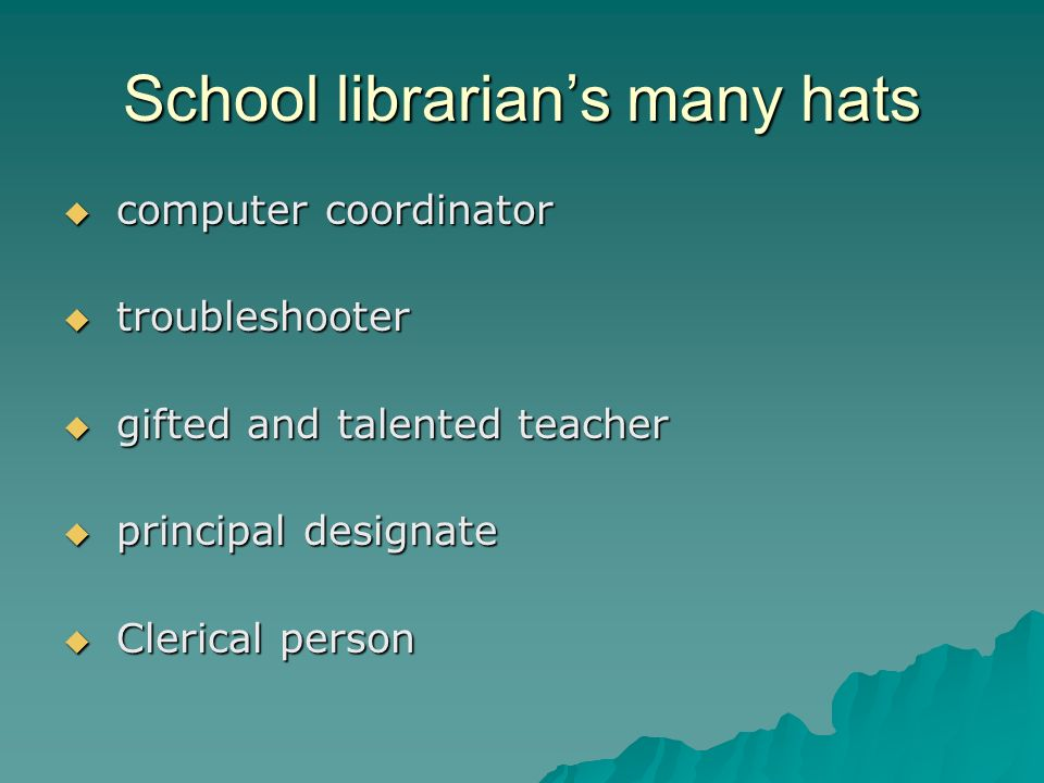 School librarians many hats computer coordinator computer coordinator troubleshooter troubleshooter gifted and talented teacher gifted and talented te