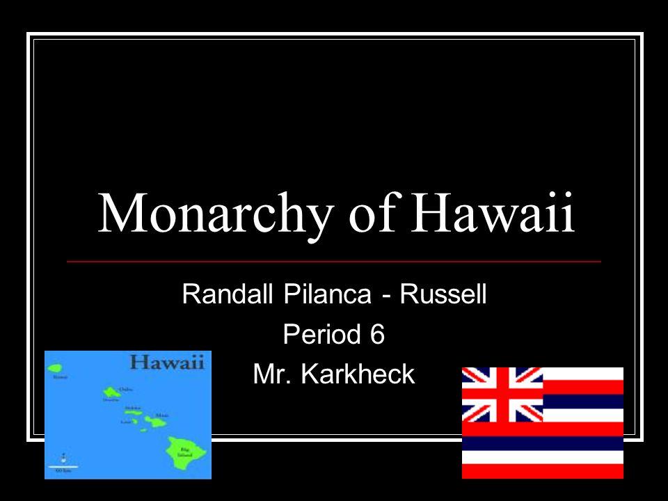 Monarchy of Hawaii Randall Pilanca - Russell Period 6 Mr. Karkheck