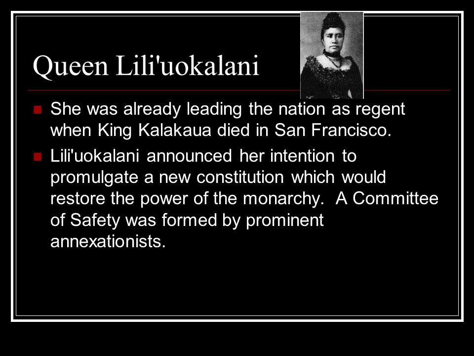 Queen Lili'uokalani She was already leading the nation as regent when King Kalakaua died in San Francisco. Lili'uokalani announced her intention to pr