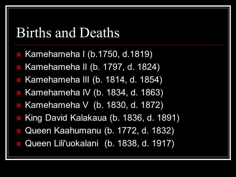 Births and Deaths Kamehameha I (b.1750, d.1819) Kamehameha II (b. 1797, d. 1824) Kamehameha III (b. 1814, d. 1854) Kamehameha IV (b. 1834, d. 1863) Ka
