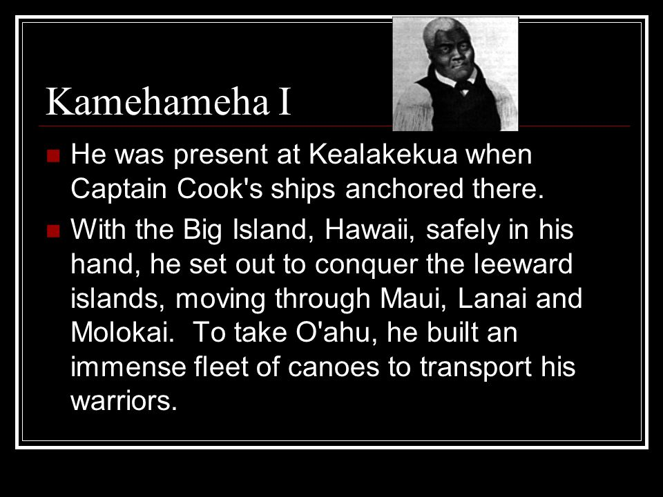 Kamehameha I He was present at Kealakekua when Captain Cook's ships anchored there. With the Big Island, Hawaii, safely in his hand, he set out to con