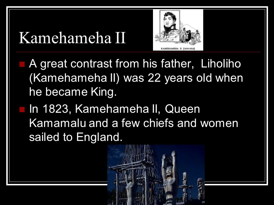 Kamehameha II A great contrast from his father, Liholiho (Kamehameha II) was 22 years old when he became King. In 1823, Kamehameha II, Queen Kamamalu