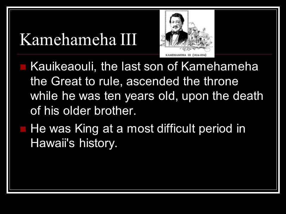 Kamehameha III Kauikeaouli, the last son of Kamehameha the Great to rule, ascended the throne while he was ten years old, upon the death of his older