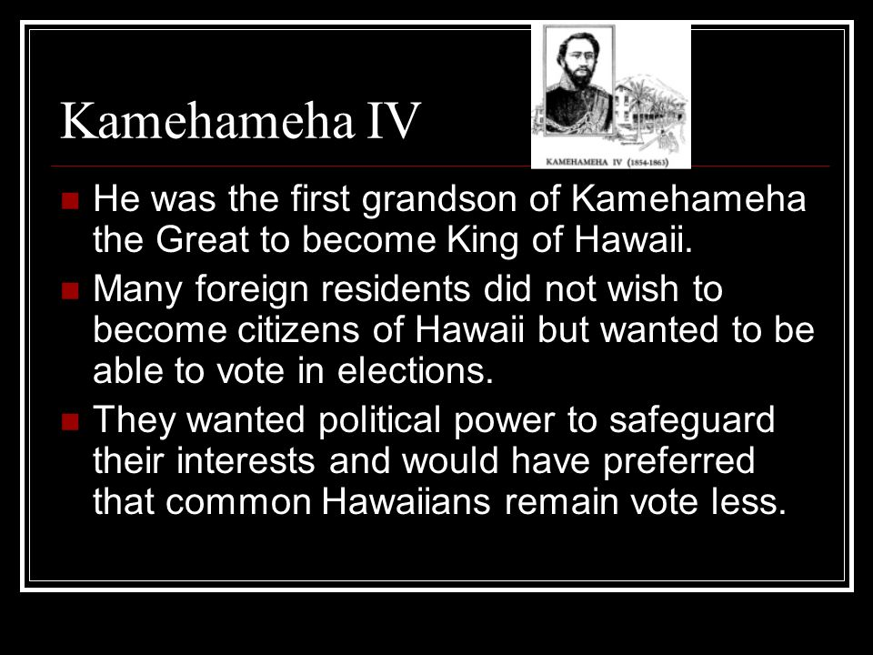 Kamehameha IV He was the first grandson of Kamehameha the Great to become King of Hawaii. Many foreign residents did not wish to become citizens of Ha