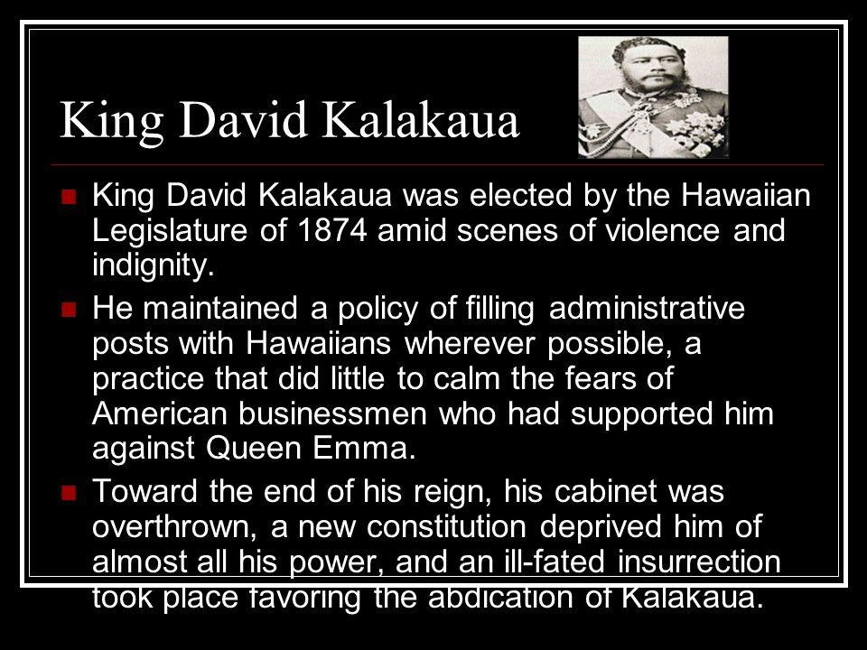 King David Kalakaua King David Kalakaua was elected by the Hawaiian Legislature of 1874 amid scenes of violence and indignity. He maintained a policy