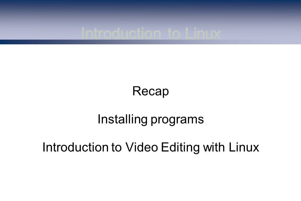 Introduction to Linux Recap Installing programs Introduction to Video Editing with Linux