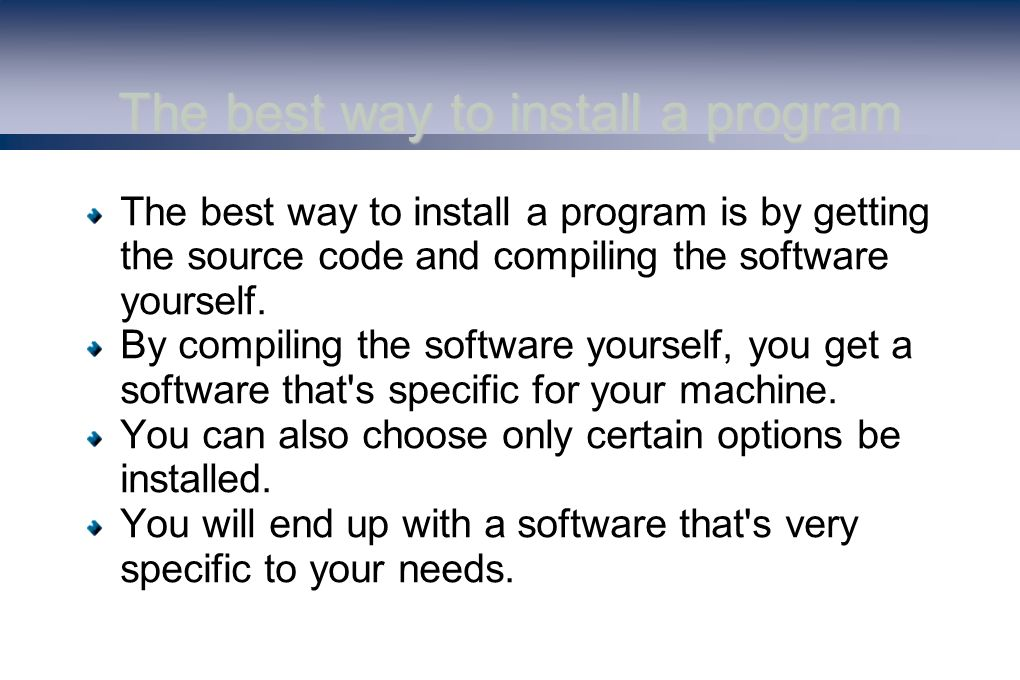 The best way to install a program The best way to install a program is by getting the source code and compiling the software yourself.
