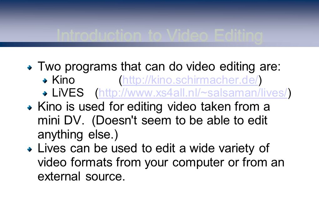 Introduction to Video Editing Two programs that can do video editing are: Kino(  LiVES(  Kino is used for editing video taken from a mini DV.