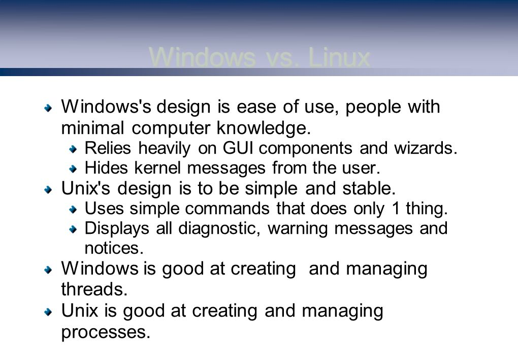 Windows vs. Linux Windows s design is ease of use, people with minimal computer knowledge.